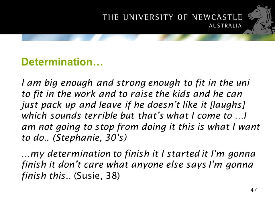 47 Determination… I am big enough and strong enough to fit in the uni to fit in the work and to raise the kids and he can just pack up and leave if he