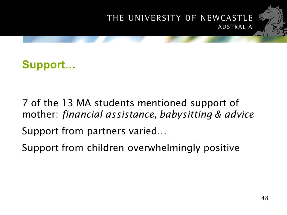 48 Support… 7 of the 13 MA students mentioned support of mother: financial assistance, babysitting & advice Support from partners varied… Support from