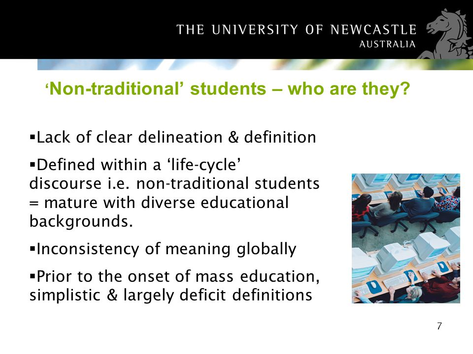 7 Non-traditional students – who are they? Lack of clear delineation & definition Defined within a life-cycle discourse i.e. non-traditional students