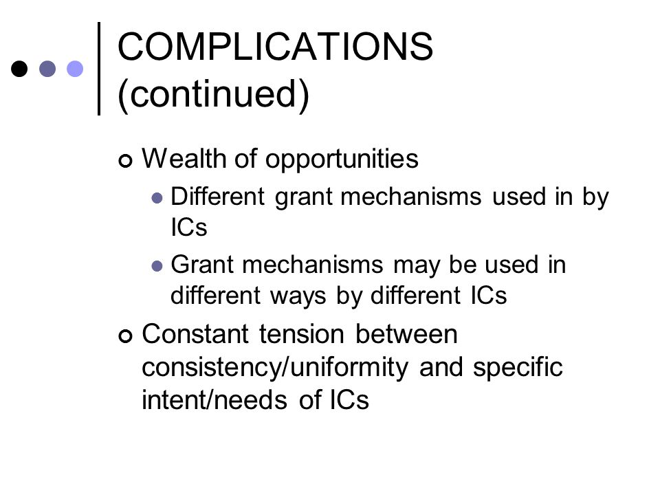 COMPLICATIONS (continued) Wealth of opportunities Different grant mechanisms used in by ICs Grant mechanisms may be used in different ways by differen