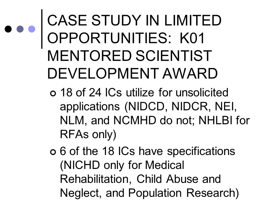 CASE STUDY IN LIMITED OPPORTUNITIES: K01 MENTORED SCIENTIST DEVELOPMENT AWARD 18 of 24 ICs utilize for unsolicited applications (NIDCD, NIDCR, NEI, NLM, and NCMHD do not; NHLBI for RFAs only) 6 of the 18 ICs have specifications (NICHD only for Medical Rehabilitation, Child Abuse and Neglect, and Population Research)