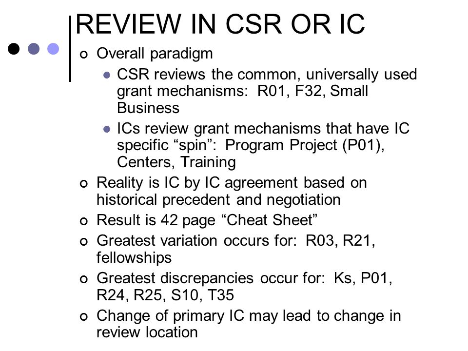 REVIEW IN CSR OR IC Overall paradigm CSR reviews the common, universally used grant mechanisms: R01, F32, Small Business ICs review grant mechanisms t
