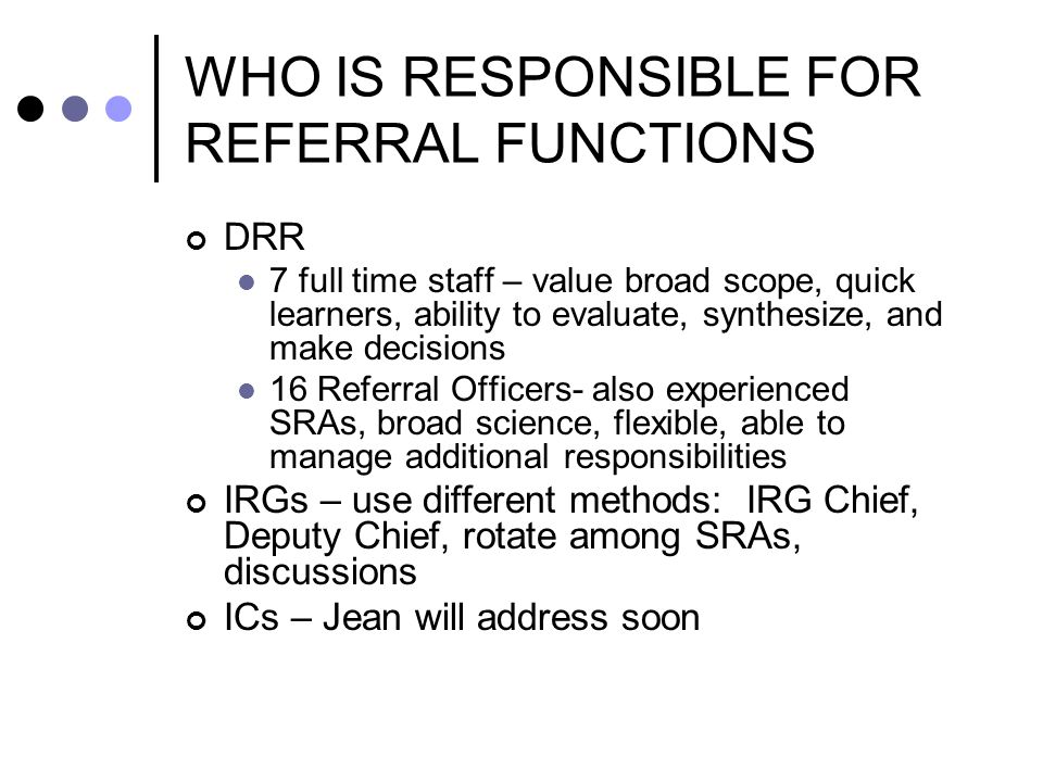 WHO IS RESPONSIBLE FOR REFERRAL FUNCTIONS DRR 7 full time staff – value broad scope, quick learners, ability to evaluate, synthesize, and make decisions 16 Referral Officers- also experienced SRAs, broad science, flexible, able to manage additional responsibilities IRGs – use different methods: IRG Chief, Deputy Chief, rotate among SRAs, discussions ICs – Jean will address soon