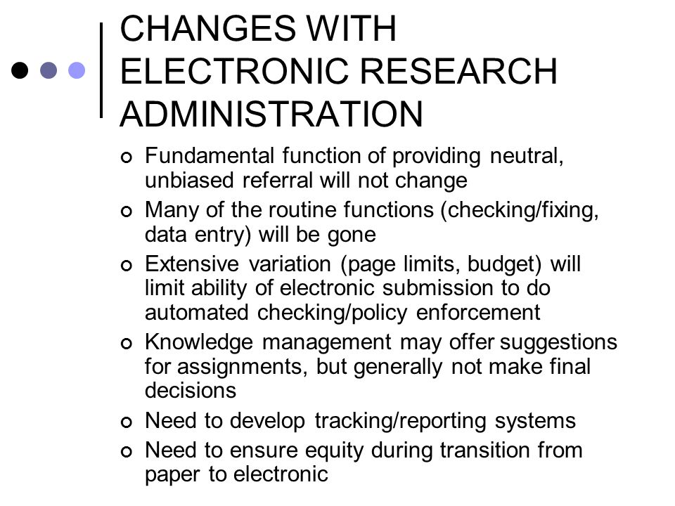 CHANGES WITH ELECTRONIC RESEARCH ADMINISTRATION Fundamental function of providing neutral, unbiased referral will not change Many of the routine funct