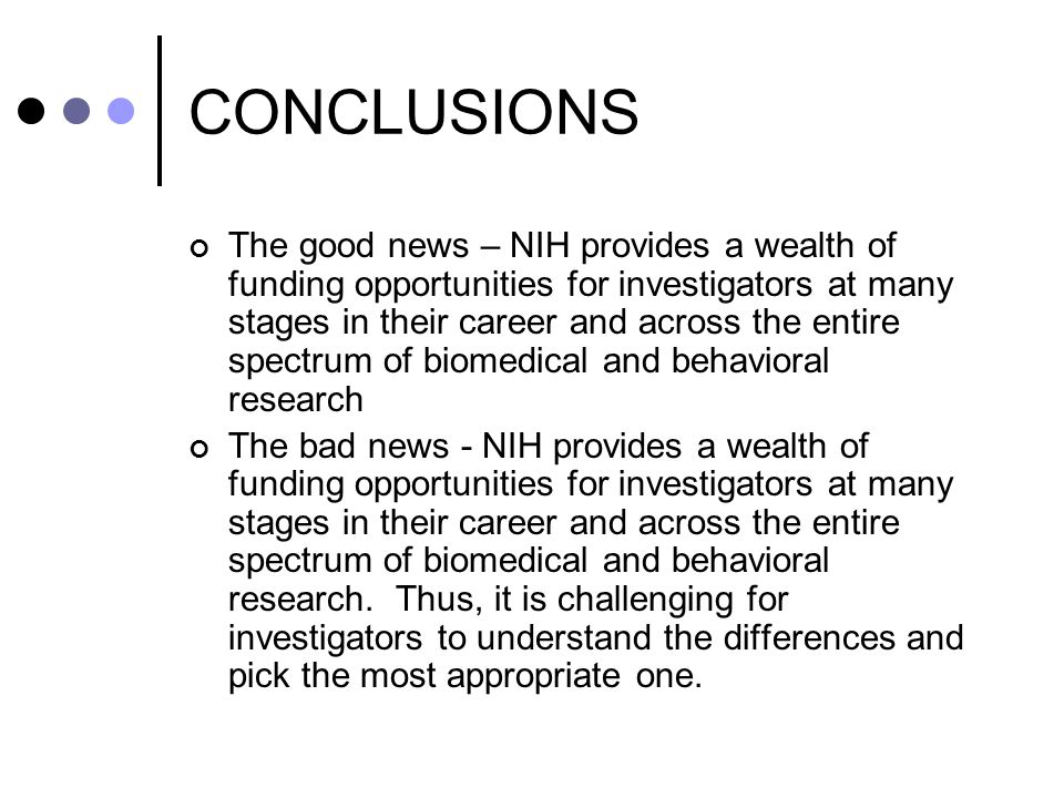 CONCLUSIONS The good news – NIH provides a wealth of funding opportunities for investigators at many stages in their career and across the entire spectrum of biomedical and behavioral research The bad news - NIH provides a wealth of funding opportunities for investigators at many stages in their career and across the entire spectrum of biomedical and behavioral research.