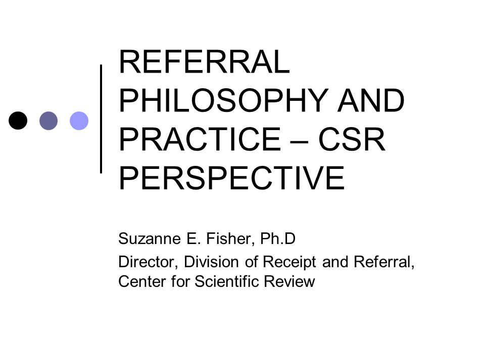 REFERRAL PHILOSOPHY AND PRACTICE – CSR PERSPECTIVE Suzanne E. Fisher, Ph.D Director, Division of Receipt and Referral, Center for Scientific Review