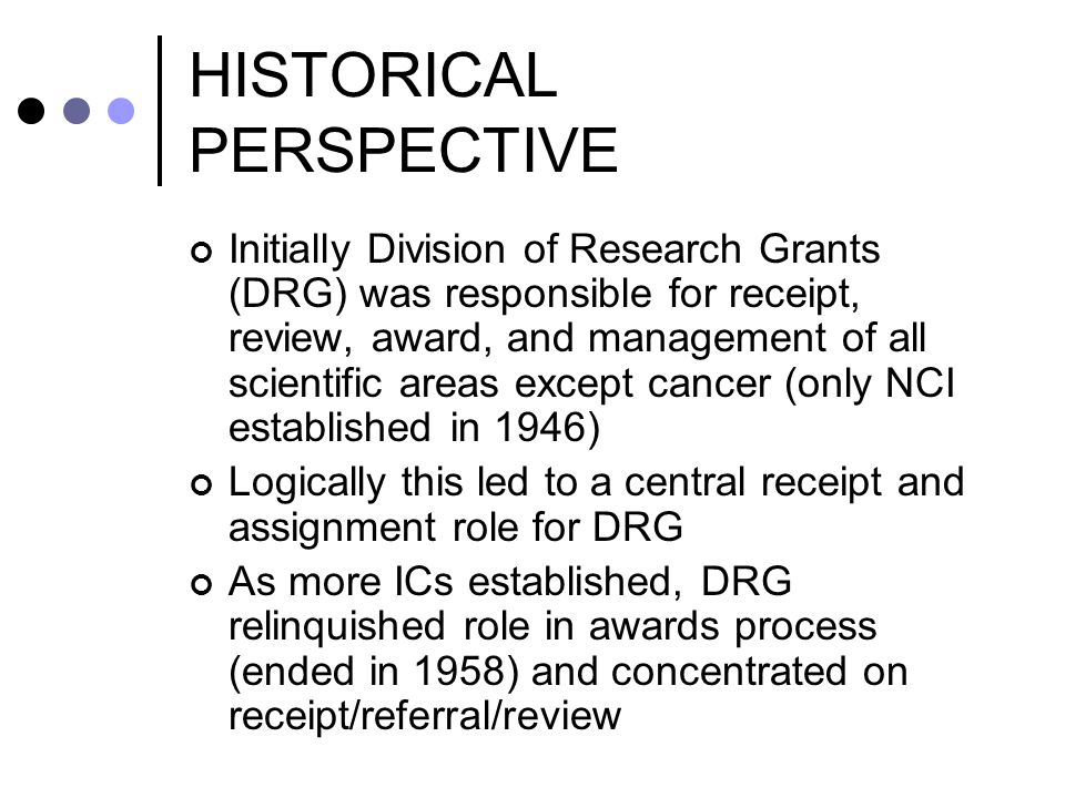 HISTORICAL PERSPECTIVE Initially Division of Research Grants (DRG) was responsible for receipt, review, award, and management of all scientific areas except cancer (only NCI established in 1946) Logically this led to a central receipt and assignment role for DRG As more ICs established, DRG relinquished role in awards process (ended in 1958) and concentrated on receipt/referral/review