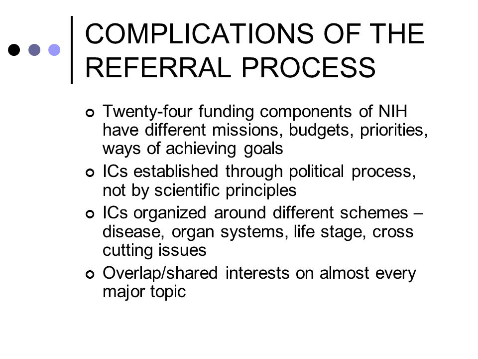 COMPLICATIONS OF THE REFERRAL PROCESS Twenty-four funding components of NIH have different missions, budgets, priorities, ways of achieving goals ICs established through political process, not by scientific principles ICs organized around different schemes – disease, organ systems, life stage, cross cutting issues Overlap/shared interests on almost every major topic