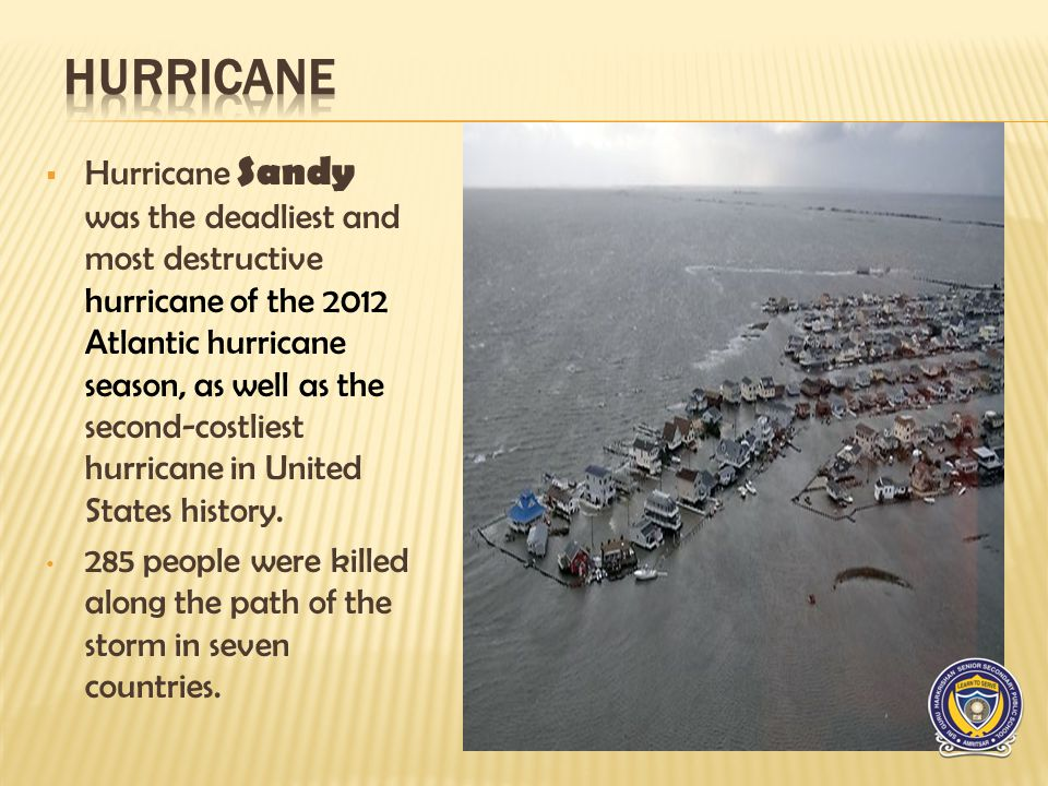 Hurricane Sandy was the deadliest and most destructive hurricane of the 2012 Atlantic hurricane season, as well as the second-costliest hurricane in United States history.