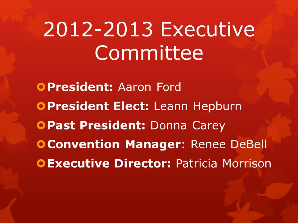 2012-2013 Executive Committee President: Aaron Ford President Elect: Leann Hepburn Past President: Donna Carey Convention Manager: Renee DeBell Executive Director: Patricia Morrison