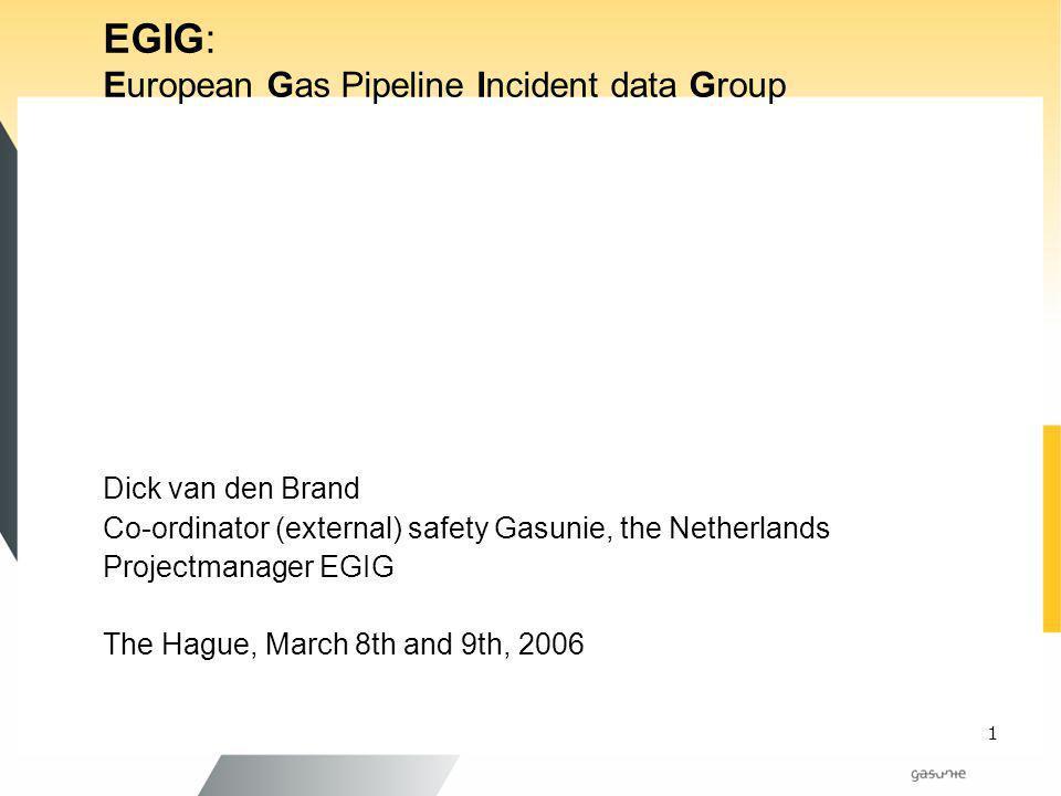 1 EGIG: European Gas Pipeline Incident data Group Dick van den Brand Co-ordinator (external) safety Gasunie, the Netherlands Projectmanager EGIG The H