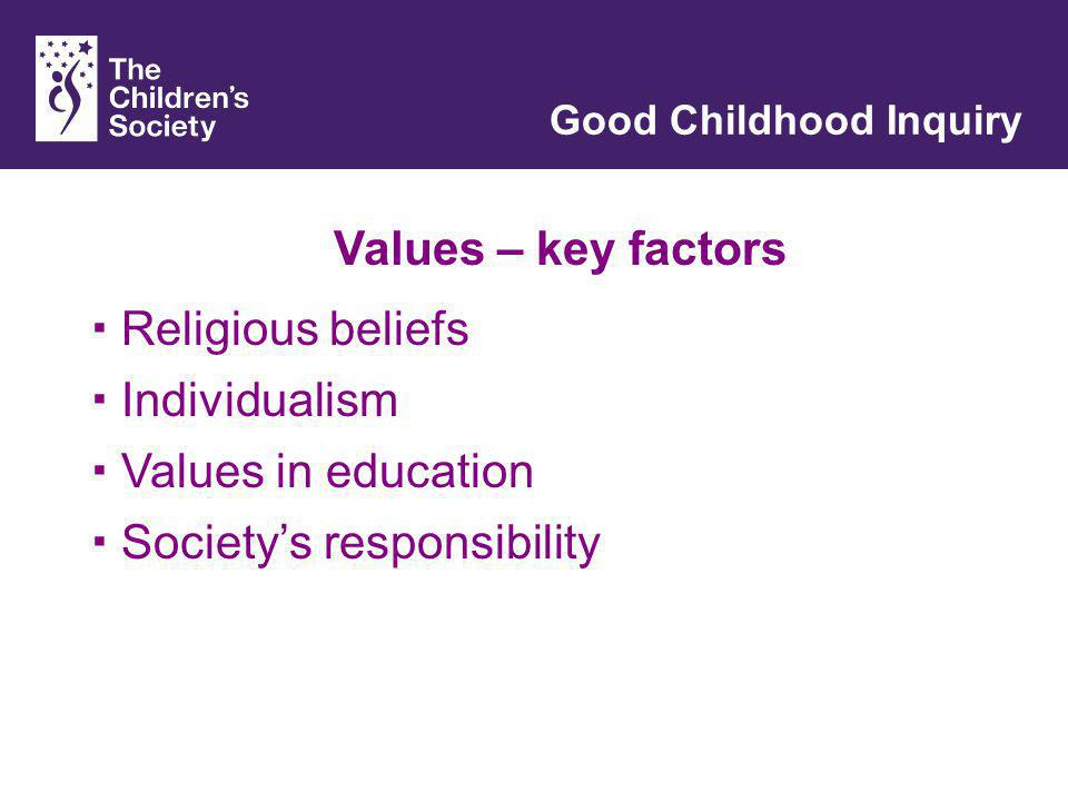 Values – key factors Good Childhood Inquiry Religious beliefs Individualism Values in education Societys responsibility