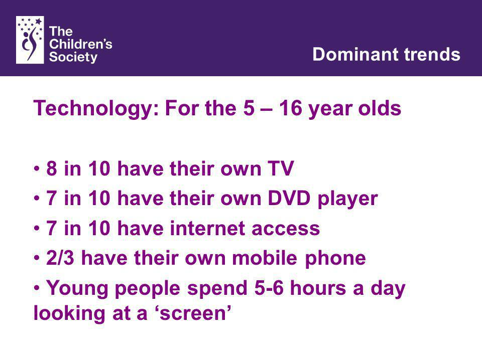 With children, for children, with you Dominant trends Technology: For the 5 – 16 year olds 8 in 10 have their own TV 7 in 10 have their own DVD player 7 in 10 have internet access 2/3 have their own mobile phone Young people spend 5-6 hours a day looking at a screen