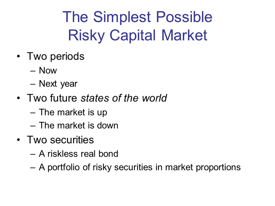 The Simplest Possible Risky Capital Market Two periods –Now –Next year Two future states of the world –The market is up –The market is down Two securities –A riskless real bond –A portfolio of risky securities in market proportions