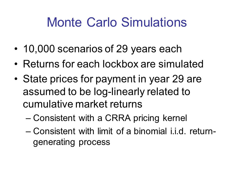 Monte Carlo Simulations 10,000 scenarios of 29 years each Returns for each lockbox are simulated State prices for payment in year 29 are assumed to be log-linearly related to cumulative market returns –Consistent with a CRRA pricing kernel –Consistent with limit of a binomial i.i.d.