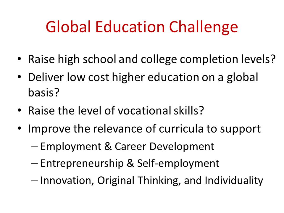 Global Education Challenge Raise high school and college completion levels? Deliver low cost higher education on a global basis? Raise the level of vo