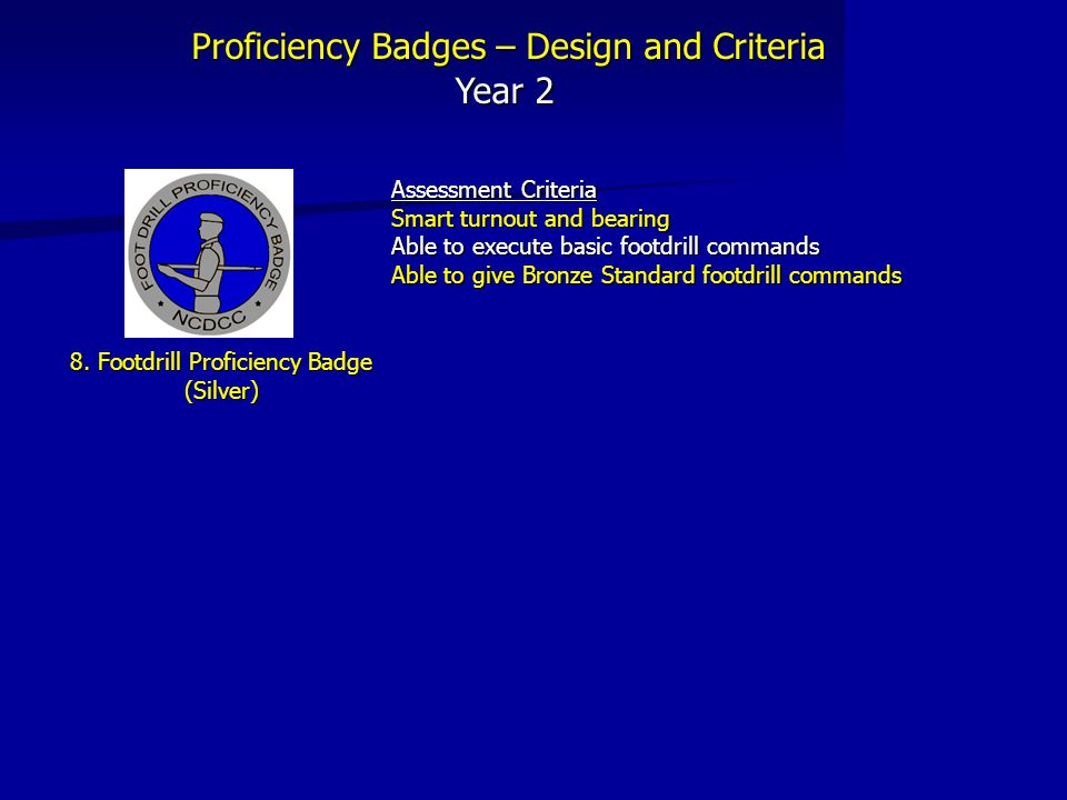 Proficiency Badges – Design and Criteria Year 2 8. Footdrill Proficiency Badge (Silver) Assessment Criteria Smart turnout and bearing Able to execute