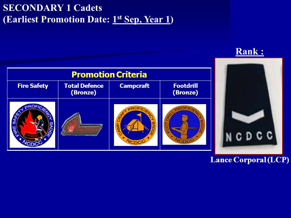 Promotion Criteria Fire Safety Total Defence (Bronze) Campcraft Footdrill (Bronze) SECONDARY 1 Cadets (Earliest Promotion Date: 1 st Sep, Year 1) Lance Corporal (LCP) Rank :