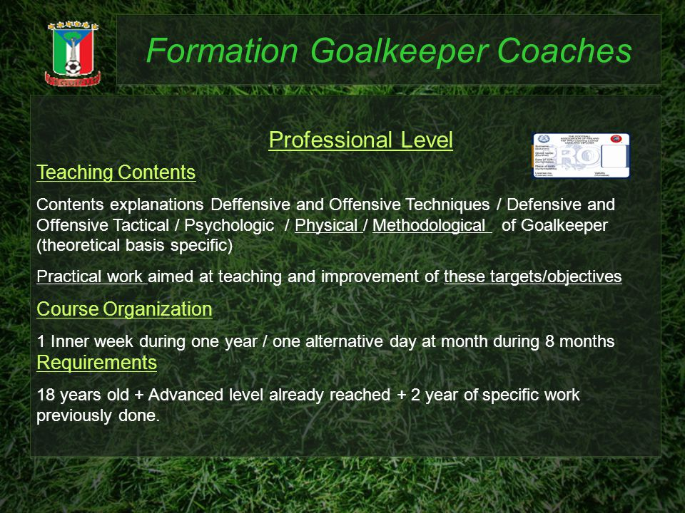 Formation Goalkeeper Coaches Teaching Contents Contents explanations Deffensive and Offensive Techniques / Defensive and Offensive Tactical / Psychologic / Physical / Methodological of Goalkeeper (theoretical basis specific) Practical work aimed at teaching and improvement of these targets/objectives Course Organization 1 Inner week during one year / one alternative day at month during 8 months Requirements 18 years old + Advanced level already reached + 2 year of specific work previously done.