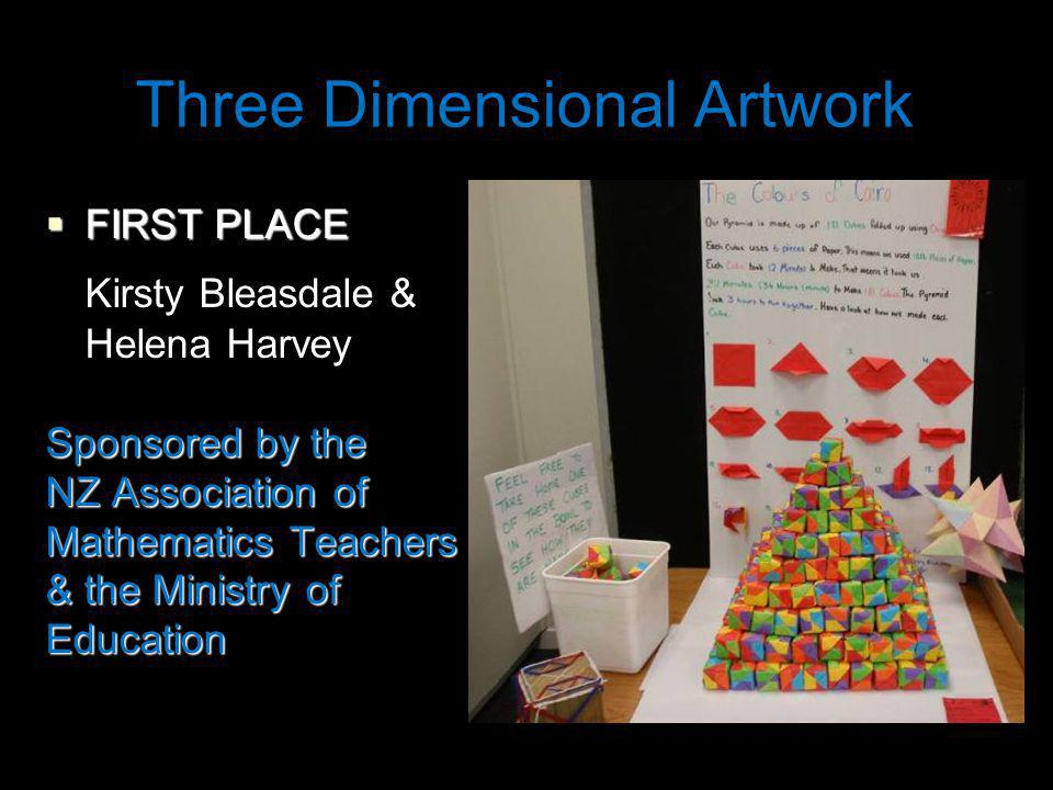Three Dimensional Artwork FIRST PLACE FIRST PLACE Kirsty Bleasdale & Helena Harvey Sponsored by the NZ Association of Mathematics Teachers & the Ministry of Education