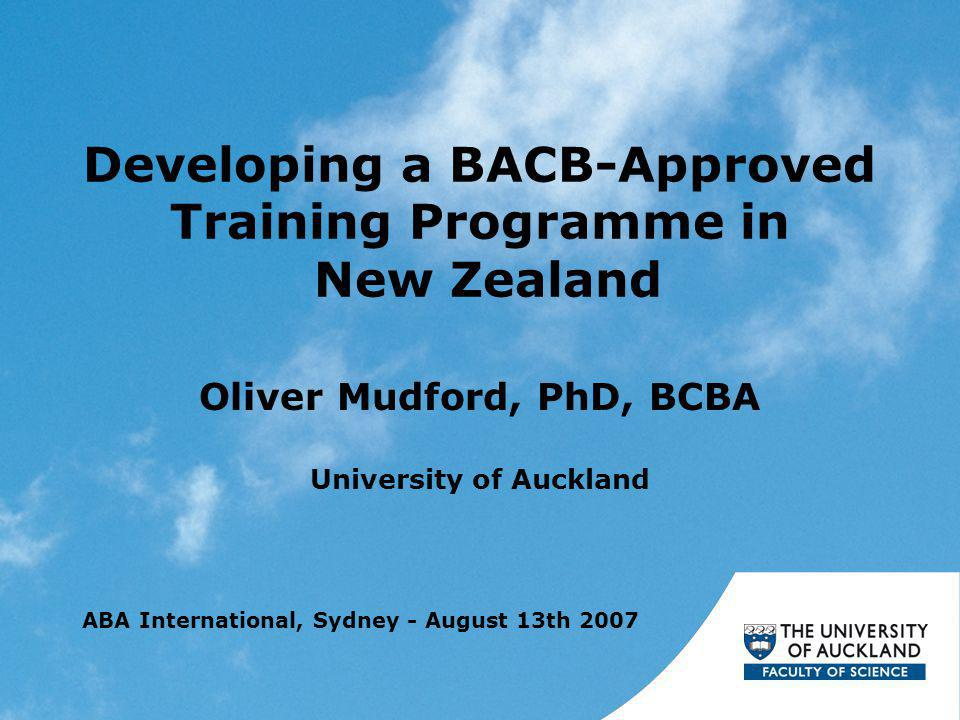 Developing a BACB-Approved Training Programme in New Zealand Oliver Mudford, PhD, BCBA University of Auckland ABA International, Sydney - August 13th