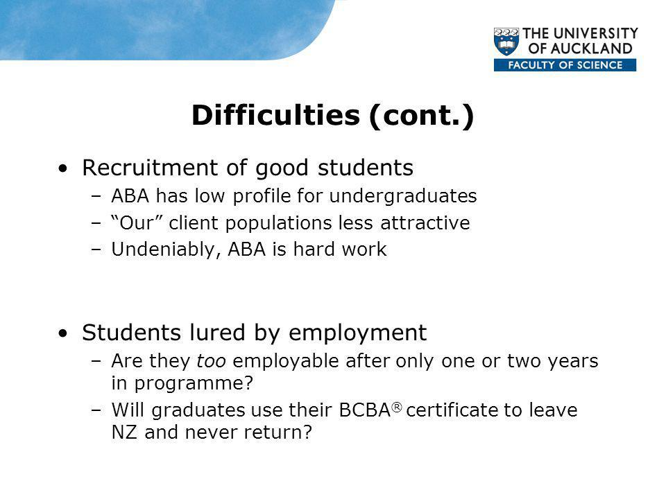 Difficulties (cont.) Recruitment of good students –ABA has low profile for undergraduates –Our client populations less attractive –Undeniably, ABA is hard work Students lured by employment –Are they too employable after only one or two years in programme.
