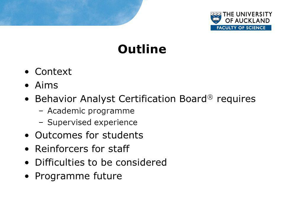 Outline Context Aims Behavior Analyst Certification Board ® requires –Academic programme –Supervised experience Outcomes for students Reinforcers for staff Difficulties to be considered Programme future