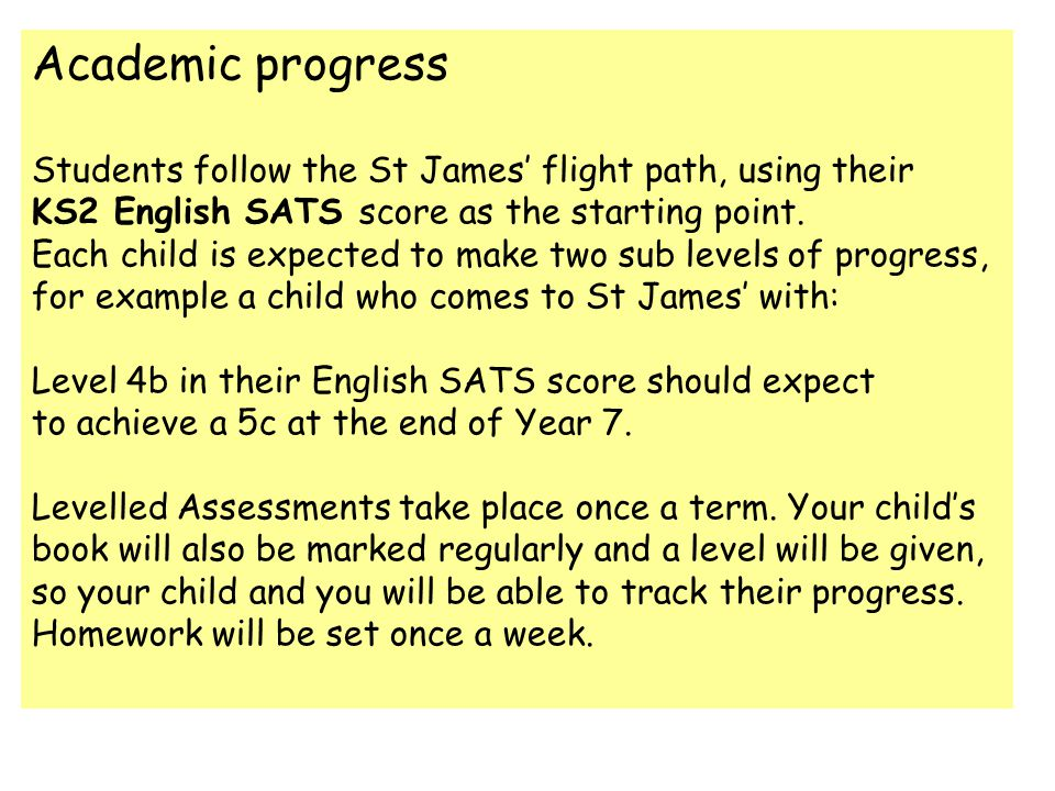 Academic progress Students follow the St James flight path, using their KS2 English SATS score as the starting point. Each child is expected to make t