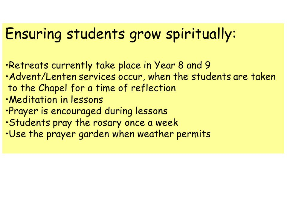 Ensuring students grow spiritually: Retreats currently take place in Year 8 and 9 Advent/Lenten services occur, when the students are taken to the Chapel for a time of reflection Meditation in lessons Prayer is encouraged during lessons Students pray the rosary once a week Use the prayer garden when weather permits