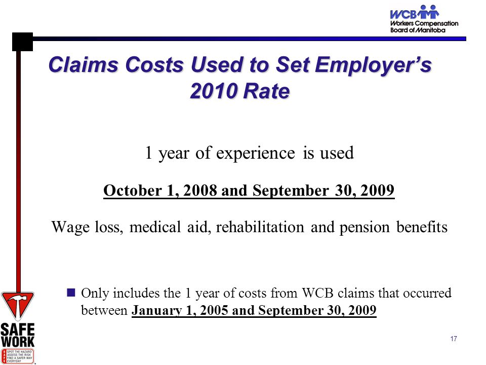 17 Claims Costs Used to Set Employers 2010 Rate 1 year of experience is used October 1, 2008 and September 30, 2009 Wage loss, medical aid, rehabilitation and pension benefits Only includes the 1 year of costs from WCB claims that occurred between January 1, 2005 and September 30, 2009