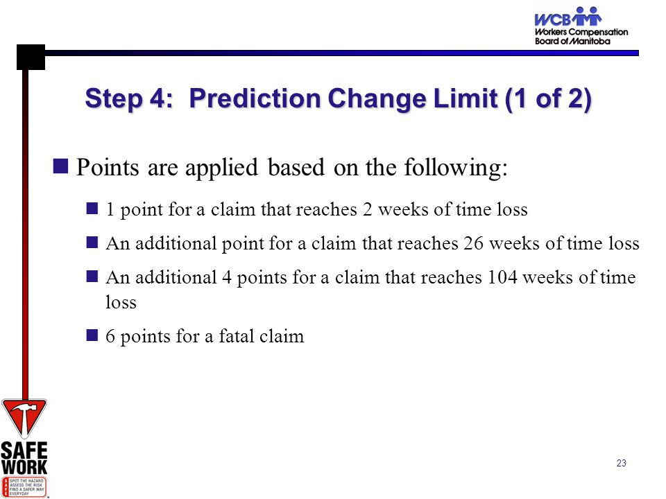 23 Step 4: Prediction Change Limit (1 of 2) Points are applied based on the following: 1 point for a claim that reaches 2 weeks of time loss An additional point for a claim that reaches 26 weeks of time loss An additional 4 points for a claim that reaches 104 weeks of time loss 6 points for a fatal claim
