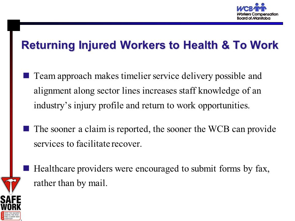 Returning Injured Workers to Health & To Work Team approach makes timelier service delivery possible and alignment along sector lines increases staff knowledge of an industrys injury profile and return to work opportunities.
