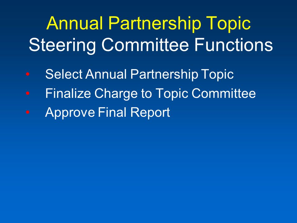 Annual Partnership Topic Steering Committee Functions Select Annual Partnership Topic Finalize Charge to Topic Committee Approve Final Report