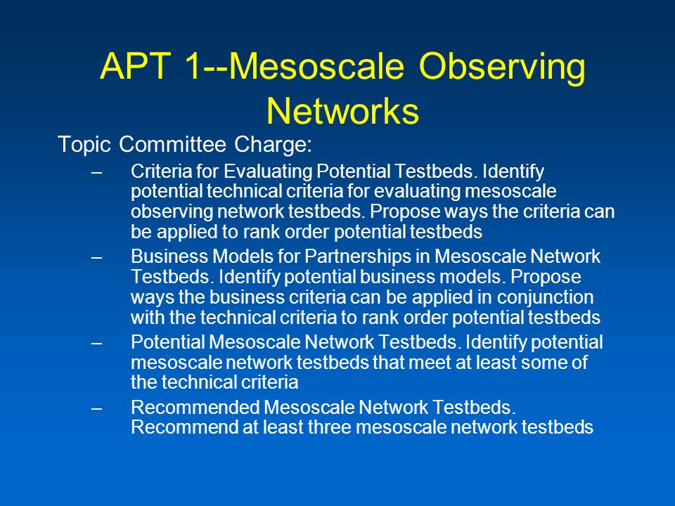 APT 1--Mesoscale Observing Networks Topic Committee Charge: –Criteria for Evaluating Potential Testbeds.