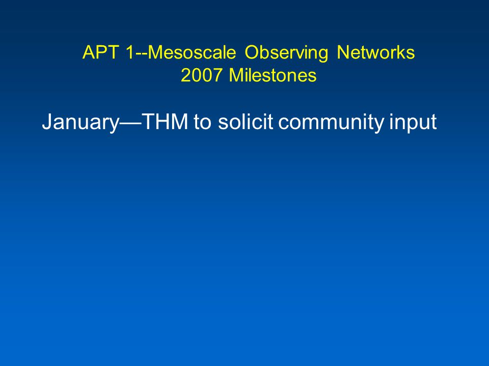 APT 1--Mesoscale Observing Networks 2007 Milestones JanuaryTHM to solicit community input