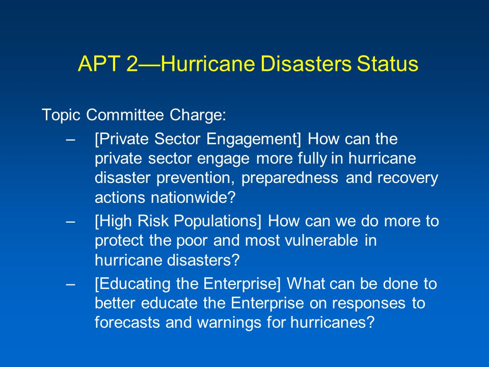 APT 2Hurricane Disasters Status Topic Committee Charge: –[Private Sector Engagement] How can the private sector engage more fully in hurricane disaster prevention, preparedness and recovery actions nationwide.