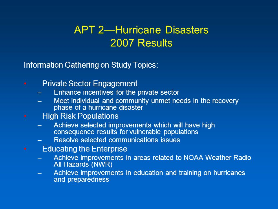 APT 2Hurricane Disasters 2007 Results Information Gathering on Study Topics: Private Sector Engagement –Enhance incentives for the private sector –Meet individual and community unmet needs in the recovery phase of a hurricane disaster High Risk Populations –Achieve selected improvements which will have high consequence results for vulnerable populations –Resolve selected communications issues Educating the Enterprise –Achieve improvements in areas related to NOAA Weather Radio All Hazards (NWR) –Achieve improvements in education and training on hurricanes and preparedness