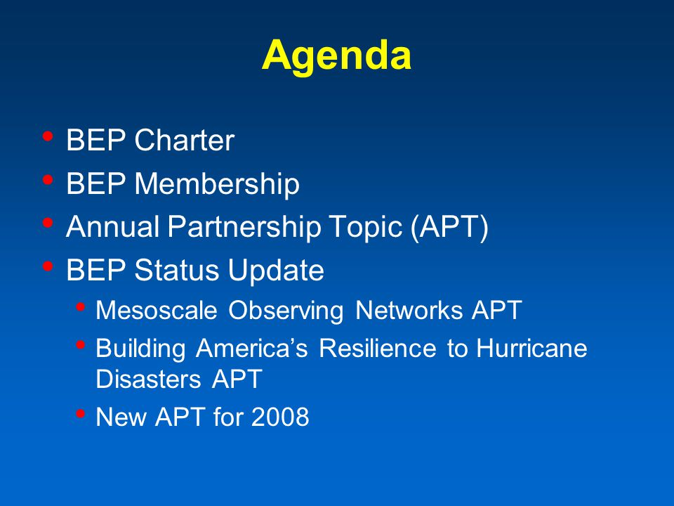 Agenda BEP Charter BEP Membership Annual Partnership Topic (APT) BEP Status Update Mesoscale Observing Networks APT Building Americas Resilience to Hurricane Disasters APT New APT for 2008