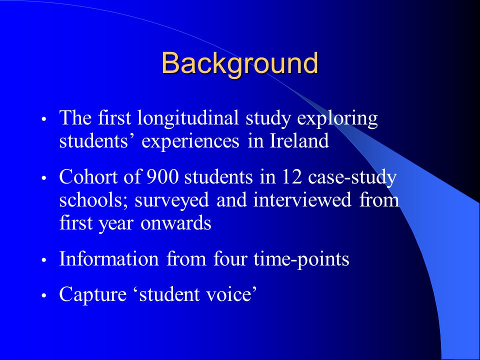 Background The first longitudinal study exploring students experiences in Ireland Cohort of 900 students in 12 case-study schools; surveyed and interviewed from first year onwards Information from four time-points Capture student voice
