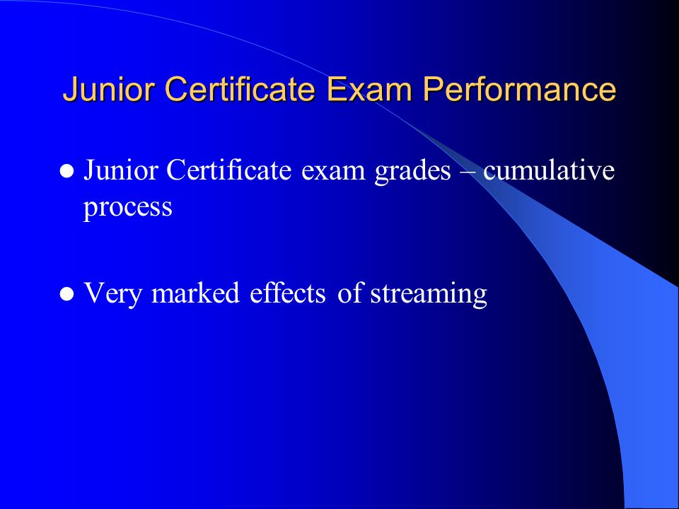 Junior Certificate Exam Performance Junior Certificate exam grades – cumulative process Very marked effects of streaming