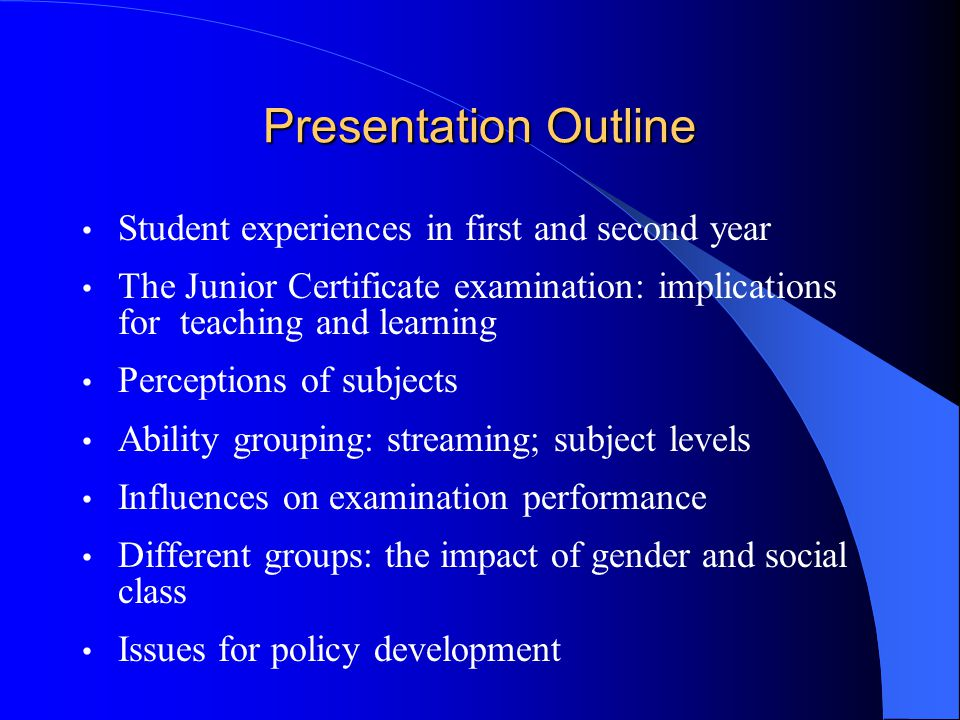 Presentation Outline Student experiences in first and second year The Junior Certificate examination: implications for teaching and learning Perceptions of subjects Ability grouping: streaming; subject levels Influences on examination performance Different groups: the impact of gender and social class Issues for policy development