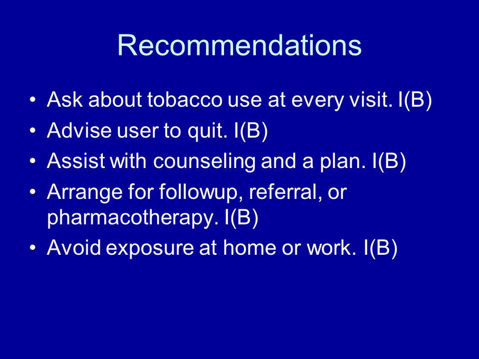 Recommendations Ask about tobacco use at every visit. I(B) Advise user to quit. I(B) Assist with counseling and a plan. I(B) Arrange for followup, ref
