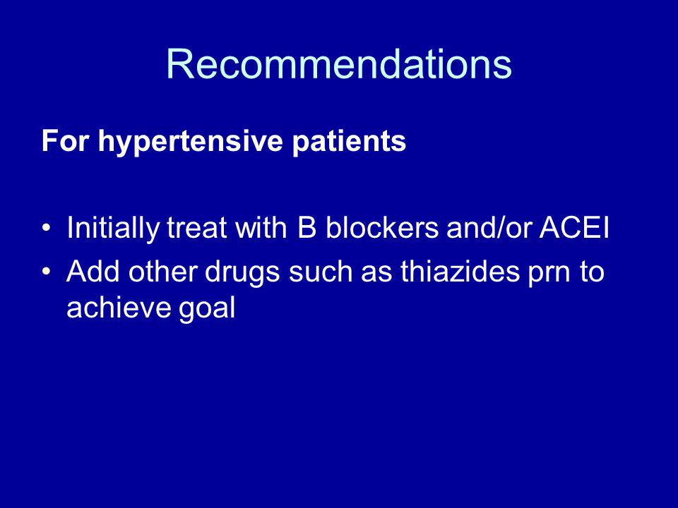 Recommendations For hypertensive patients Initially treat with B blockers and/or ACEI Add other drugs such as thiazides prn to achieve goal