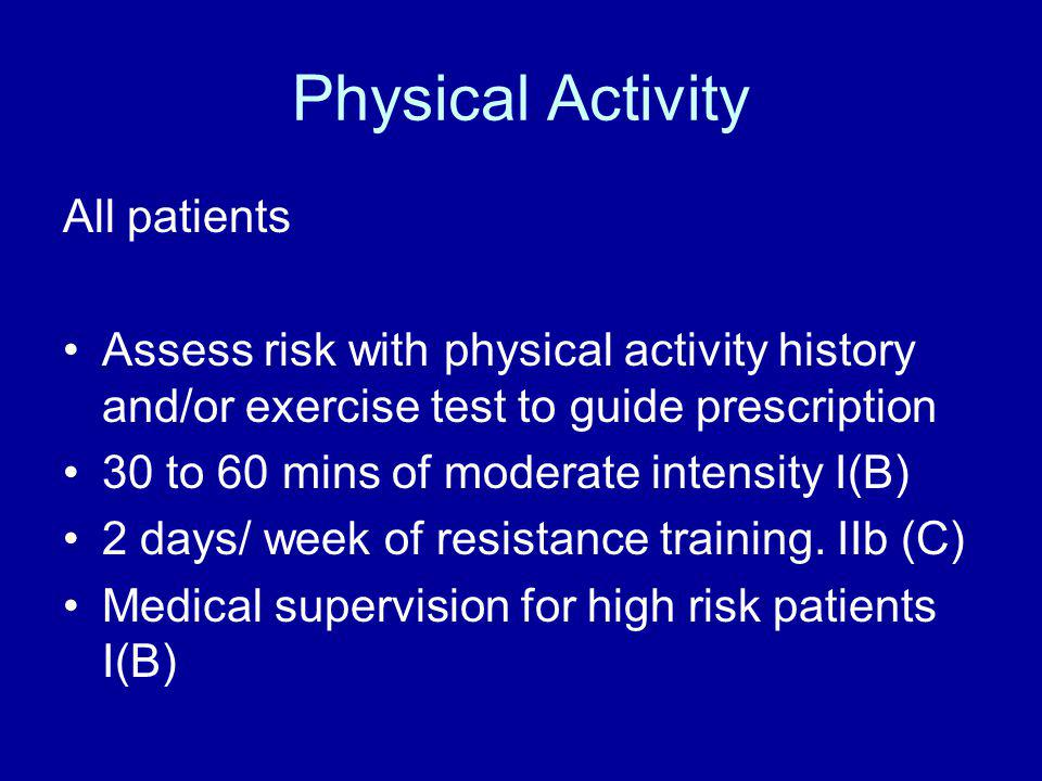 Physical Activity All patients Assess risk with physical activity history and/or exercise test to guide prescription 30 to 60 mins of moderate intensi