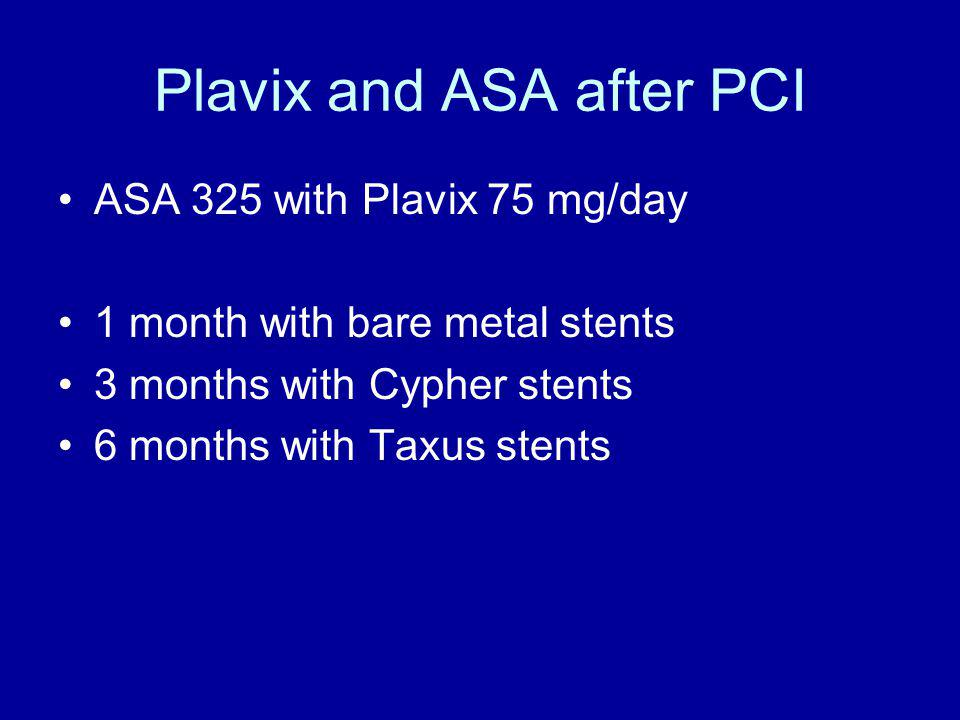 Plavix and ASA after PCI ASA 325 with Plavix 75 mg/day 1 month with bare metal stents 3 months with Cypher stents 6 months with Taxus stents