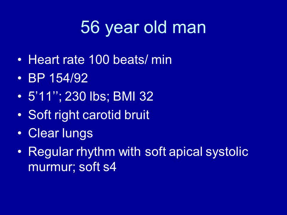 56 year old man Heart rate 100 beats/ min BP 154/92 511; 230 lbs; BMI 32 Soft right carotid bruit Clear lungs Regular rhythm with soft apical systolic