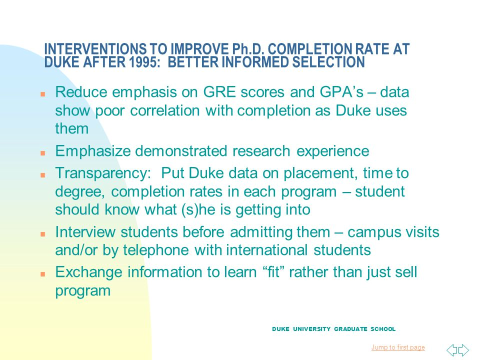 Jump to first page INTERVENTIONS TO IMPROVE Ph.D. COMPLETION RATE AT DUKE AFTER 1995: BETTER INFORMED SELECTION n Reduce emphasis on GRE scores and GP
