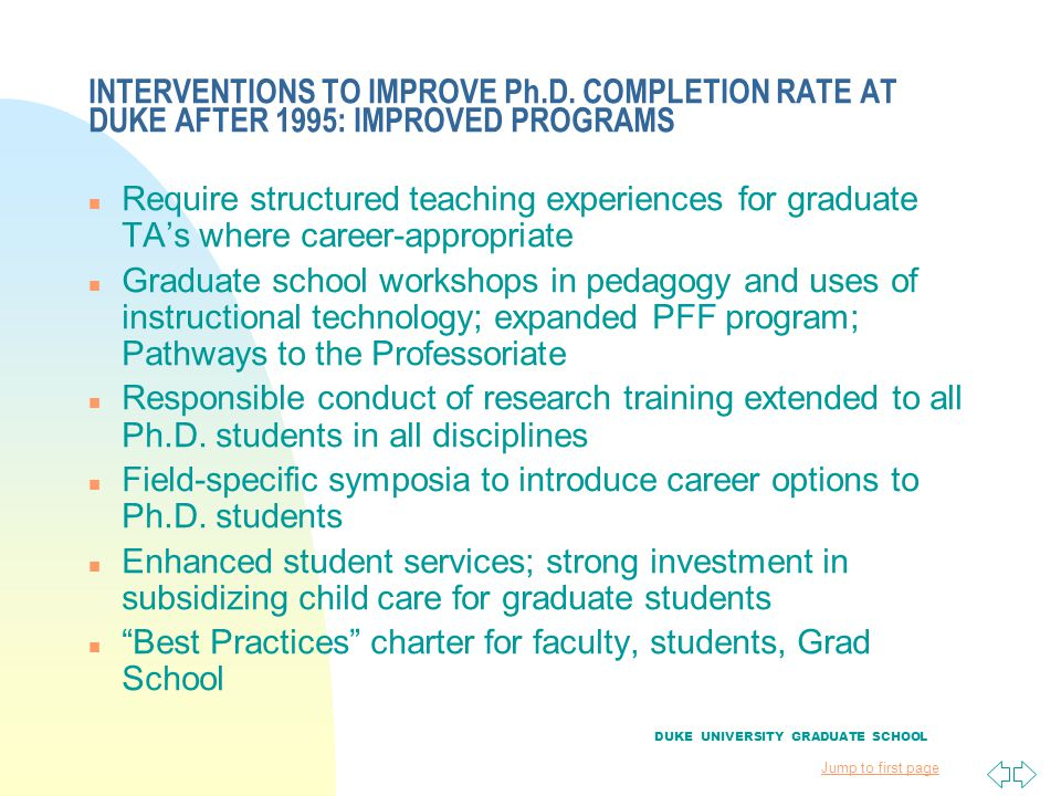 Jump to first page INTERVENTIONS TO IMPROVE Ph.D. COMPLETION RATE AT DUKE AFTER 1995: IMPROVED PROGRAMS n Require structured teaching experiences for