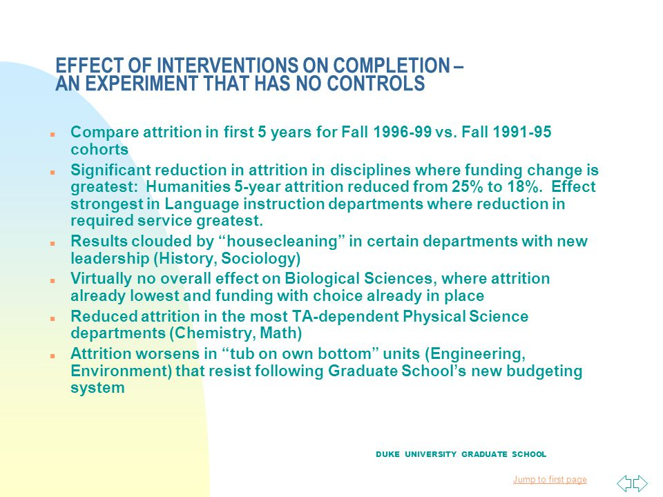 Jump to first page EFFECT OF INTERVENTIONS ON COMPLETION – AN EXPERIMENT THAT HAS NO CONTROLS n Compare attrition in first 5 years for Fall 1996-99 vs