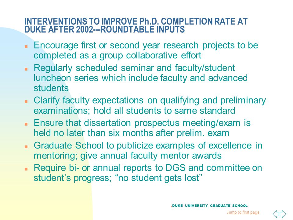Jump to first page INTERVENTIONS TO IMPROVE Ph.D. COMPLETION RATE AT DUKE AFTER 2002---ROUNDTABLE INPUTS n Encourage first or second year research pro